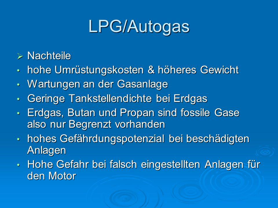 LPG/Autogas  Nachteile hohe Umrüstungskosten & höheres Gewicht hohe Umrüstungskosten & höheres Gewicht Wartungen an der Gasanlage Wartungen an der Gasanlage Geringe Tankstellendichte bei Erdgas Geringe Tankstellendichte bei Erdgas Erdgas, Butan und Propan sind fossile Gase also nur Begrenzt vorhanden Erdgas, Butan und Propan sind fossile Gase also nur Begrenzt vorhanden hohes Gefährdungspotenzial bei beschädigten Anlagen hohes Gefährdungspotenzial bei beschädigten Anlagen Hohe Gefahr bei falsch eingestellten Anlagen für den Motor Hohe Gefahr bei falsch eingestellten Anlagen für den Motor