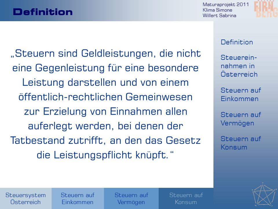"""Maturaprojekt 2011 Klima Simone Willert Sabrina Steuersystem Österreich Steuern auf Einkommen Steuern auf Konsum Steuern auf Vermögen Definition """"Steuern sind Geldleistungen, die nicht eine Gegenleistung für eine besondere Leistung darstellen und von einem öffentlich-rechtlichen Gemeinwesen zur Erzielung von Einnahmen allen auferlegt werden, bei denen der Tatbestand zutrifft, an den das Gesetz die Leistungspflicht knüpft. Definition Steuerein- nahmen in Österreich Steuern auf Einkommen Steuern auf Vermögen Steuern auf Konsum"""