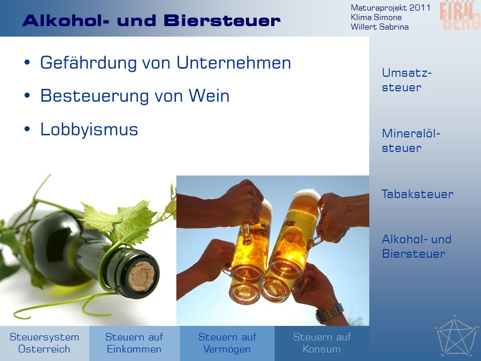 Maturaprojekt 2011 Klima Simone Willert Sabrina Steuersystem Österreich Steuern auf Einkommen Steuern auf Konsum Steuern auf Vermögen Alkohol- und Biersteuer Gefährdung von Unternehmen Besteuerung von Wein Lobbyismus Umsatz- steuer Mineralöl- steuer Tabaksteuer Alkohol- und Biersteuer