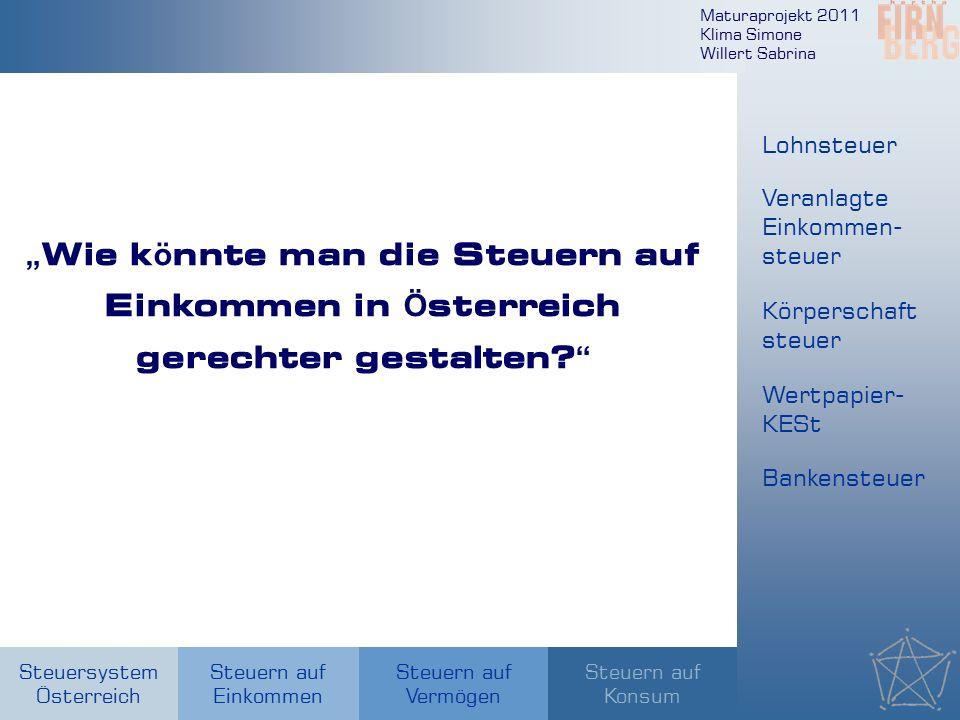 """Maturaprojekt 2011 Klima Simone Willert Sabrina Steuersystem Österreich Steuern auf Einkommen Steuern auf Konsum Steuern auf Vermögen """" Wie k ö nnte man die Steuern auf Einkommen in Ö sterreich gerechter gestalten."""