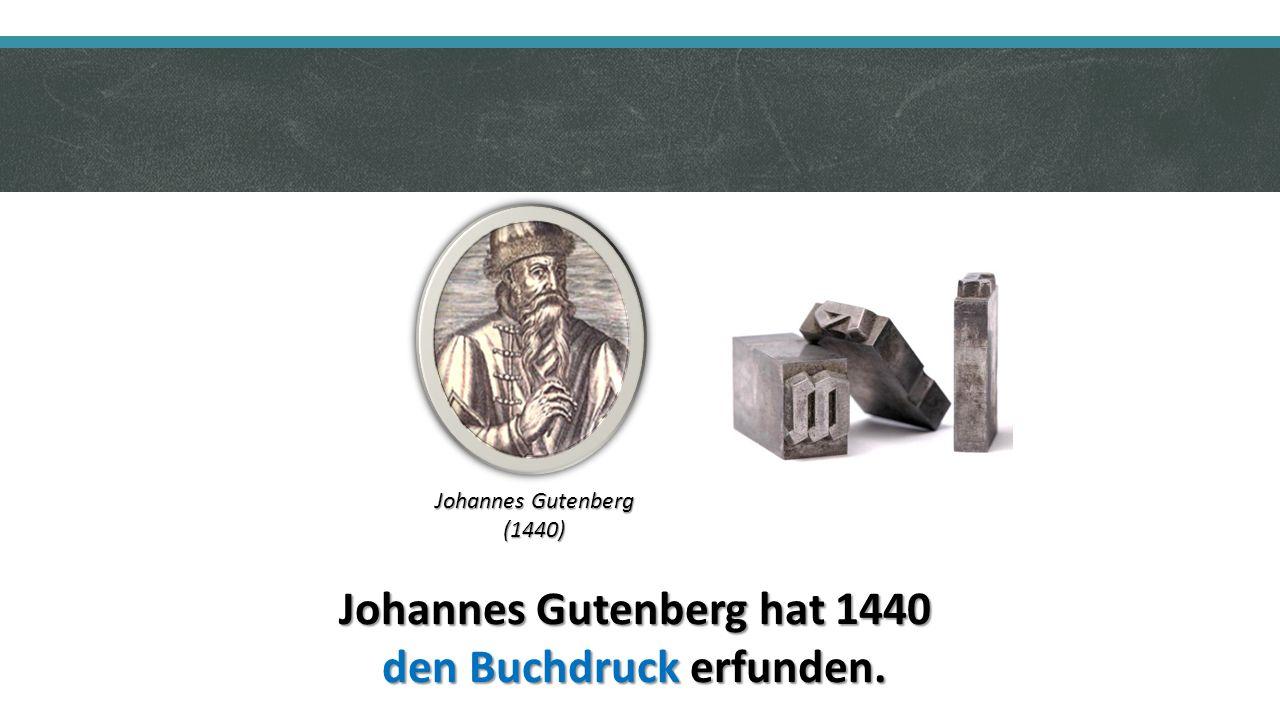 Johannes Gutenberg hat 1440 den Buchdruck erfunden. Johannes Gutenberg (1440)