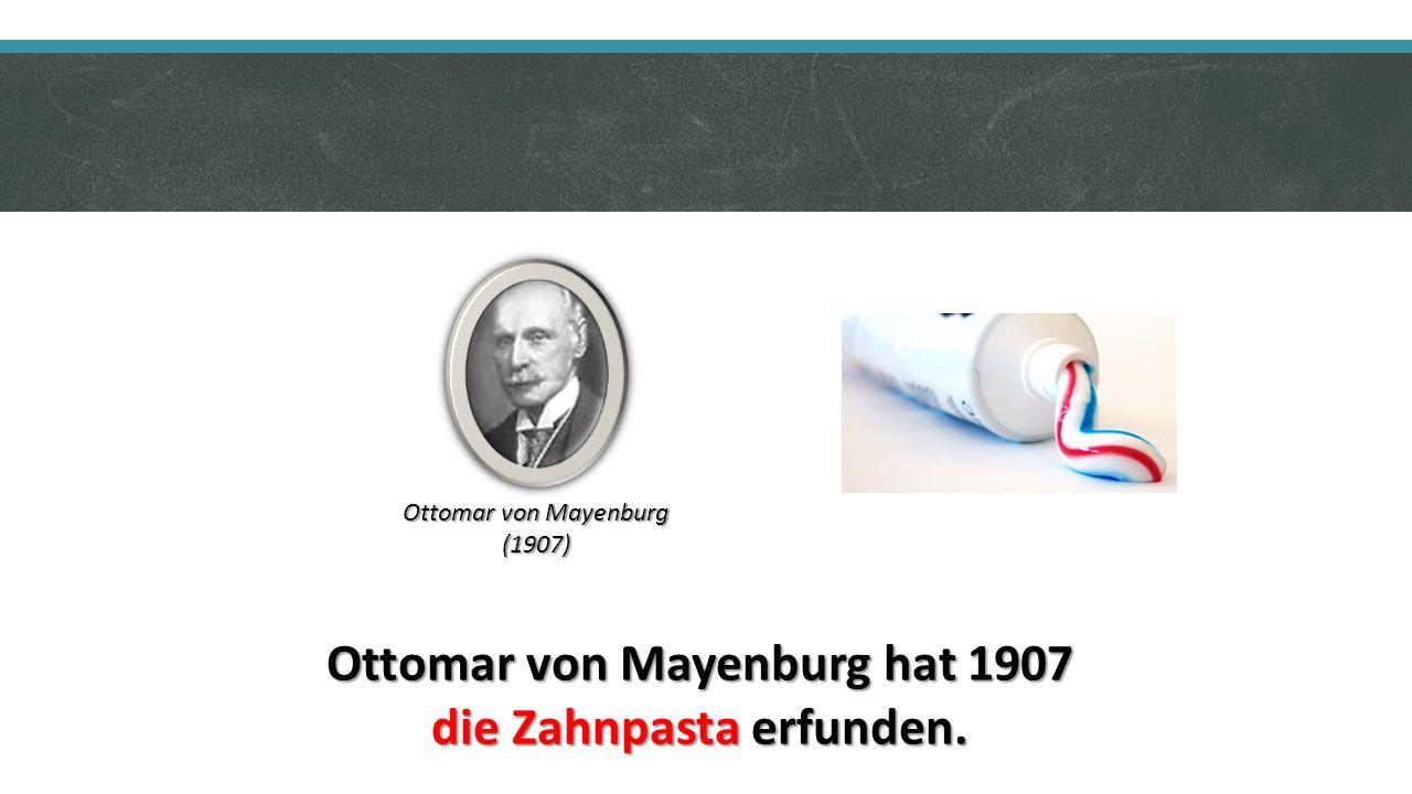 Ottomar von Mayenburg hat 1907 die Zahnpasta erfunden. Ottomar von Mayenburg (1907)