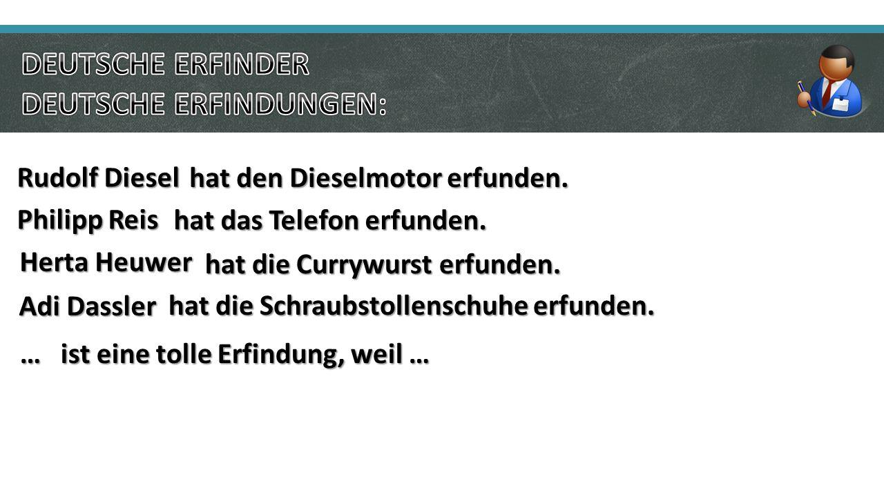 Philipp Reis hat das Telefon erfunden.Rudolf Diesel hat den Dieselmotor erfunden.