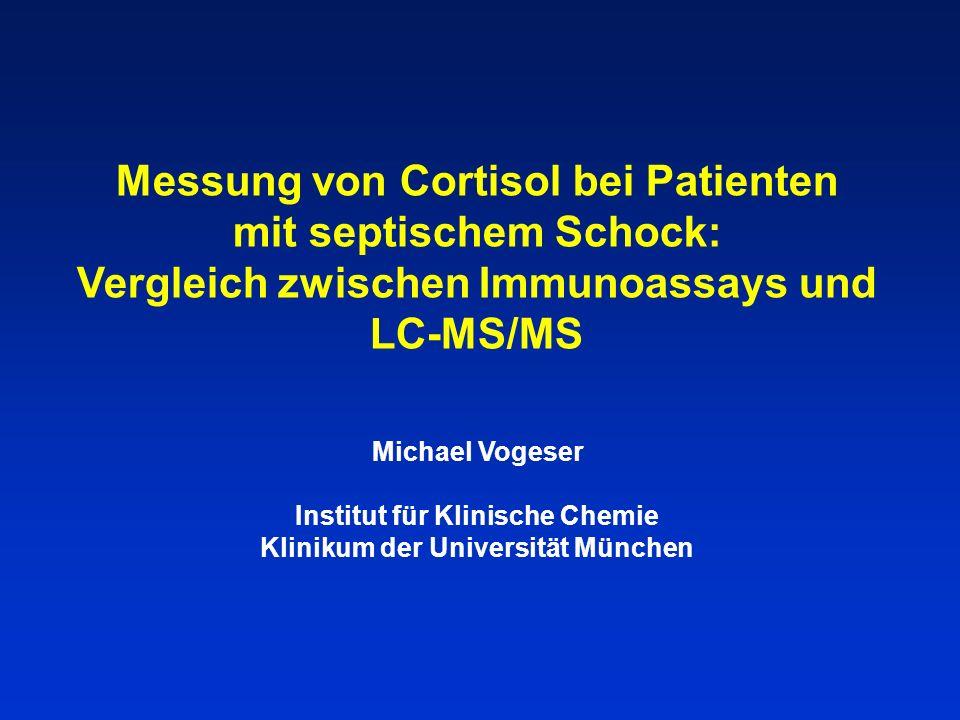 Messung von Cortisol bei Patienten mit septischem Schock: Vergleich zwischen Immunoassays und LC-MS/MS Michael Vogeser Institut für Klinische Chemie Klinikum der Universität München