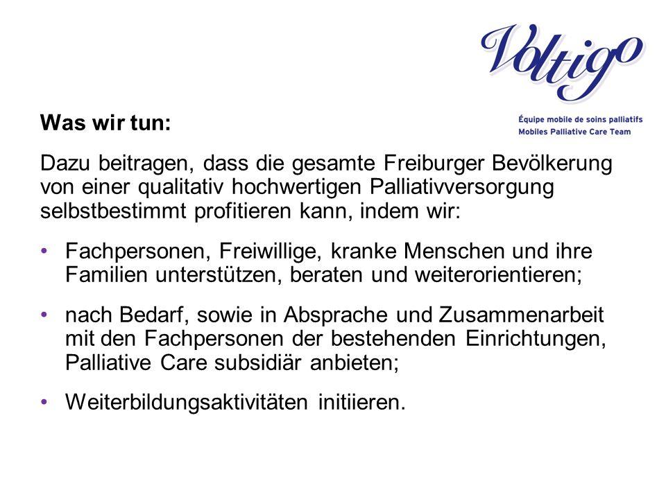 Was wir tun: Dazu beitragen, dass die gesamte Freiburger Bevölkerung von einer qualitativ hochwertigen Palliativversorgung selbstbestimmt profitieren kann, indem wir: Fachpersonen, Freiwillige, kranke Menschen und ihre Familien unterstützen, beraten und weiterorientieren; nach Bedarf, sowie in Absprache und Zusammenarbeit mit den Fachpersonen der bestehenden Einrichtungen, Palliative Care subsidiär anbieten; Weiterbildungsaktivitäten initiieren.