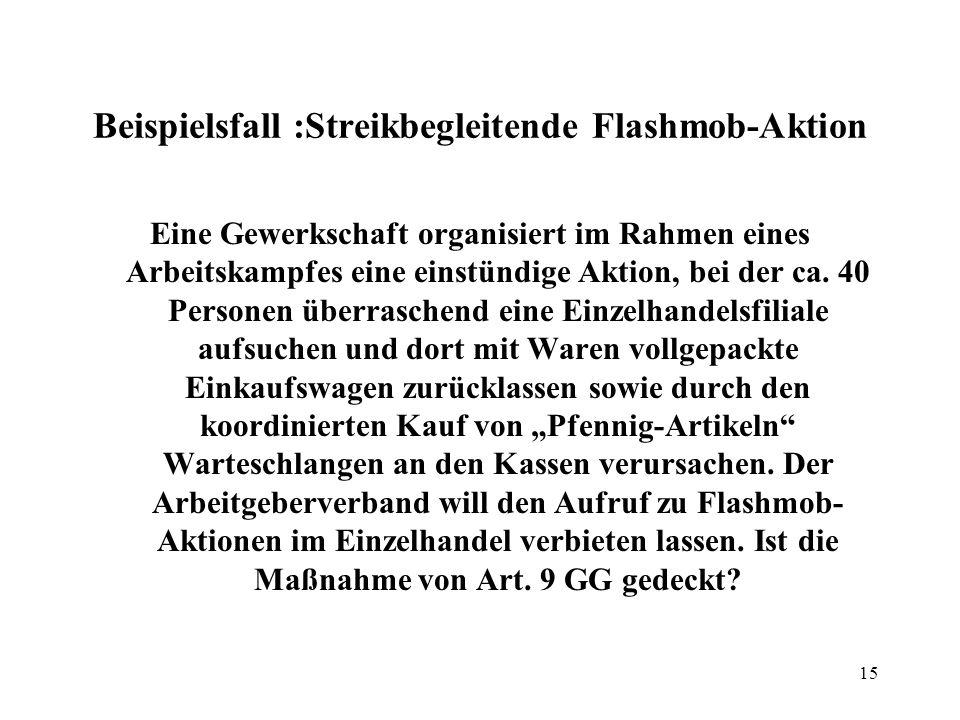 15 Beispielsfall :Streikbegleitende Flashmob-Aktion Eine Gewerkschaft organisiert im Rahmen eines Arbeitskampfes eine einstündige Aktion, bei der ca.