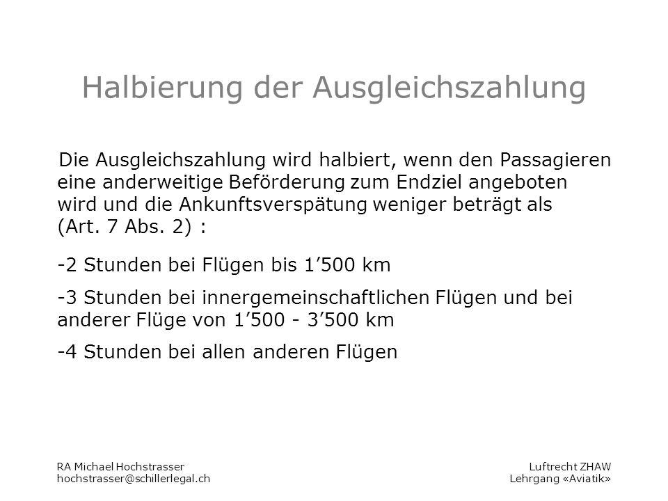 Luftrecht ZHAW Lehrgang «Aviatik» Halbierung der Ausgleichszahlung Die Ausgleichszahlung wird halbiert, wenn den Passagieren eine anderweitige Beförderung zum Endziel angeboten wird und die Ankunftsverspätung weniger beträgt als (Art.