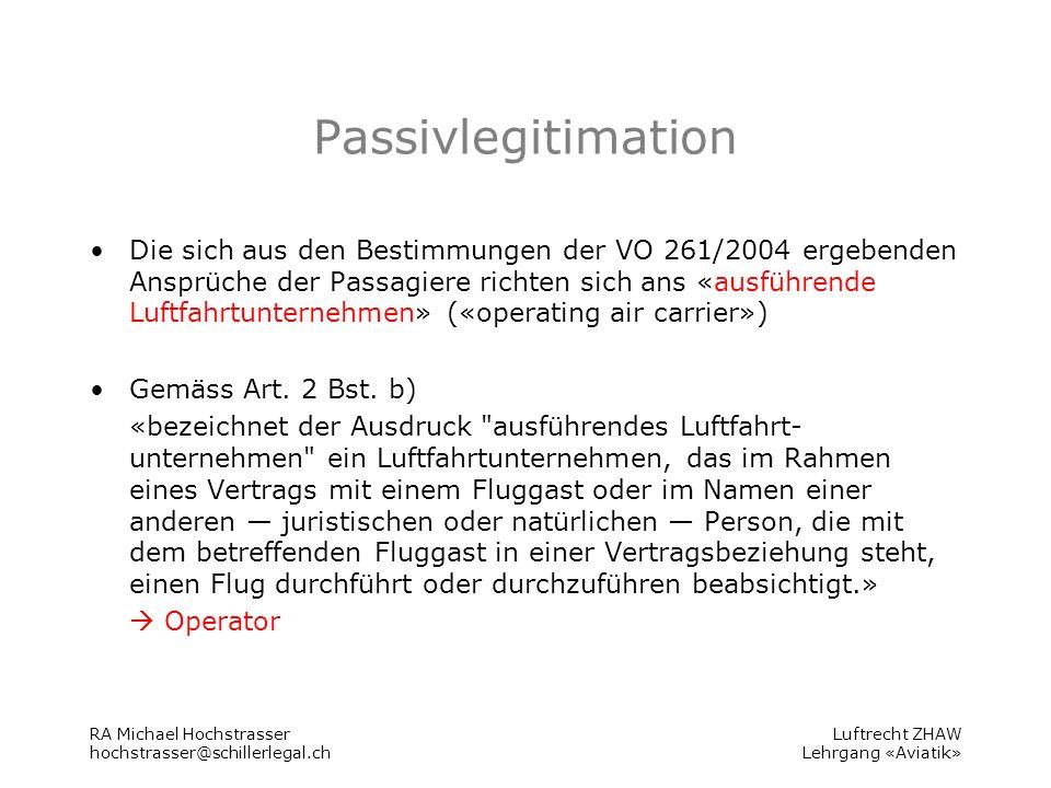 Luftrecht ZHAW Lehrgang «Aviatik» Passivlegitimation Die sich aus den Bestimmungen der VO 261/2004 ergebenden Ansprüche der Passagiere richten sich ans «ausführende Luftfahrtunternehmen» («operating air carrier») Gemäss Art.
