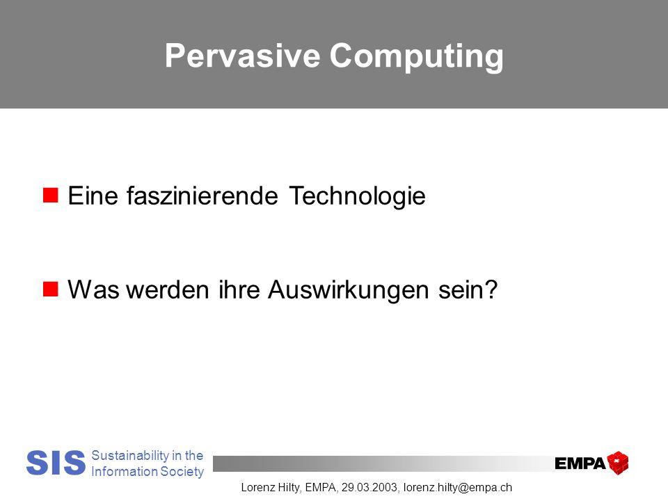 Your Research and Test Laboratory SIS Sustainability in the Information Society Lorenz Hilty, EMPA, 29.03.2003, lorenz.hilty@empa.ch Pervasive Computing n Eine faszinierende Technologie n Was werden ihre Auswirkungen sein