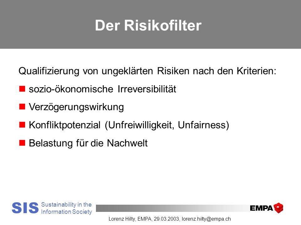 Your Research and Test Laboratory SIS Sustainability in the Information Society Lorenz Hilty, EMPA, 29.03.2003, lorenz.hilty@empa.ch Der Risikofilter Qualifizierung von ungeklärten Risiken nach den Kriterien: n sozio-ökonomische Irreversibilität n Verzögerungswirkung n Konfliktpotenzial (Unfreiwilligkeit, Unfairness) n Belastung für die Nachwelt