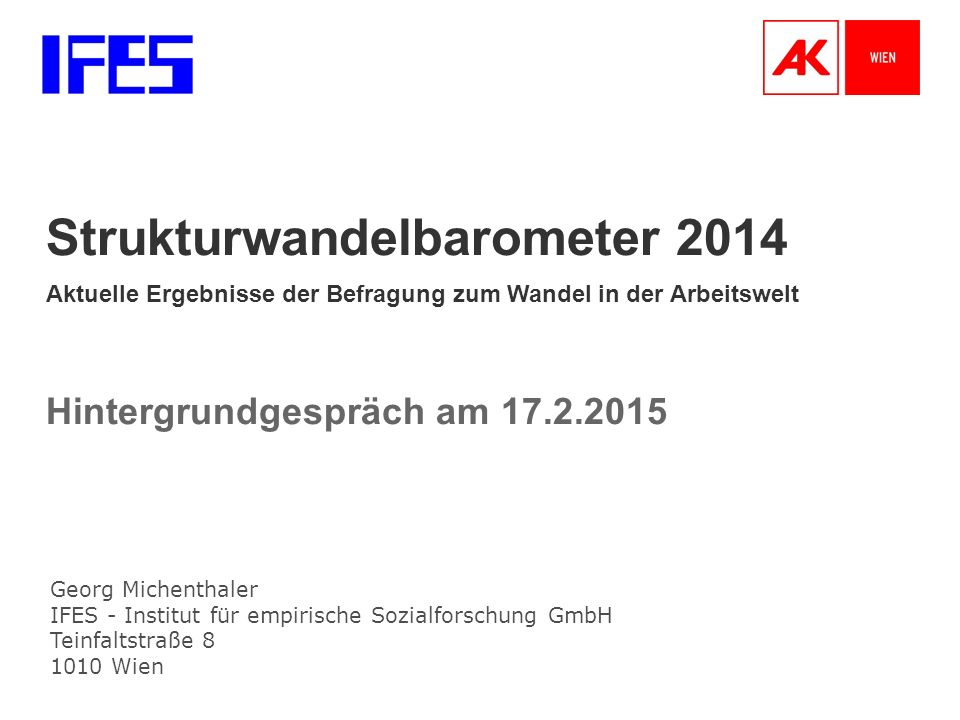 Georg Michenthaler IFES - Institut für empirische Sozialforschung GmbH Teinfaltstraße 8 1010 Wien Strukturwandelbarometer 2014 Aktuelle Ergebnisse der Befragung zum Wandel in der Arbeitswelt Hintergrundgespräch am 17.2.2015