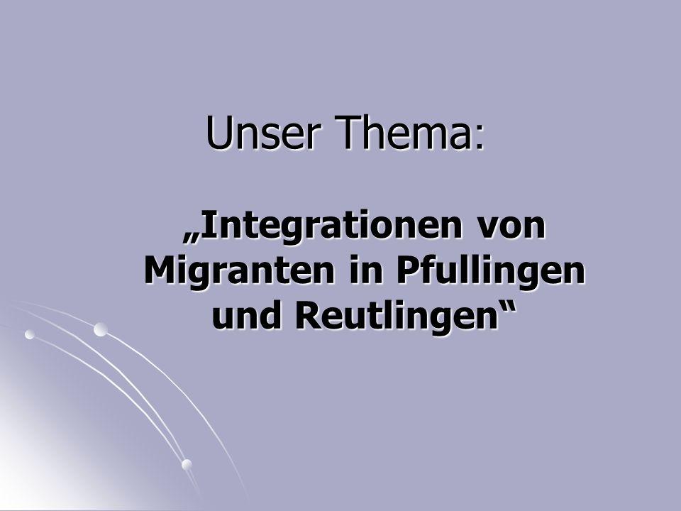 """Unser Thema : """"Integrationen von Migranten in Pfullingen und Reutlingen"""