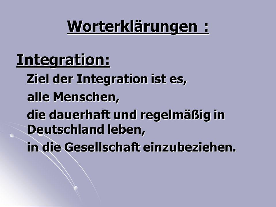 Worterklärungen : Integration: Ziel der Integration ist es, Ziel der Integration ist es, alle Menschen, alle Menschen, die dauerhaft und regelmäßig in Deutschland leben, in die Gesellschaft einzubeziehen.