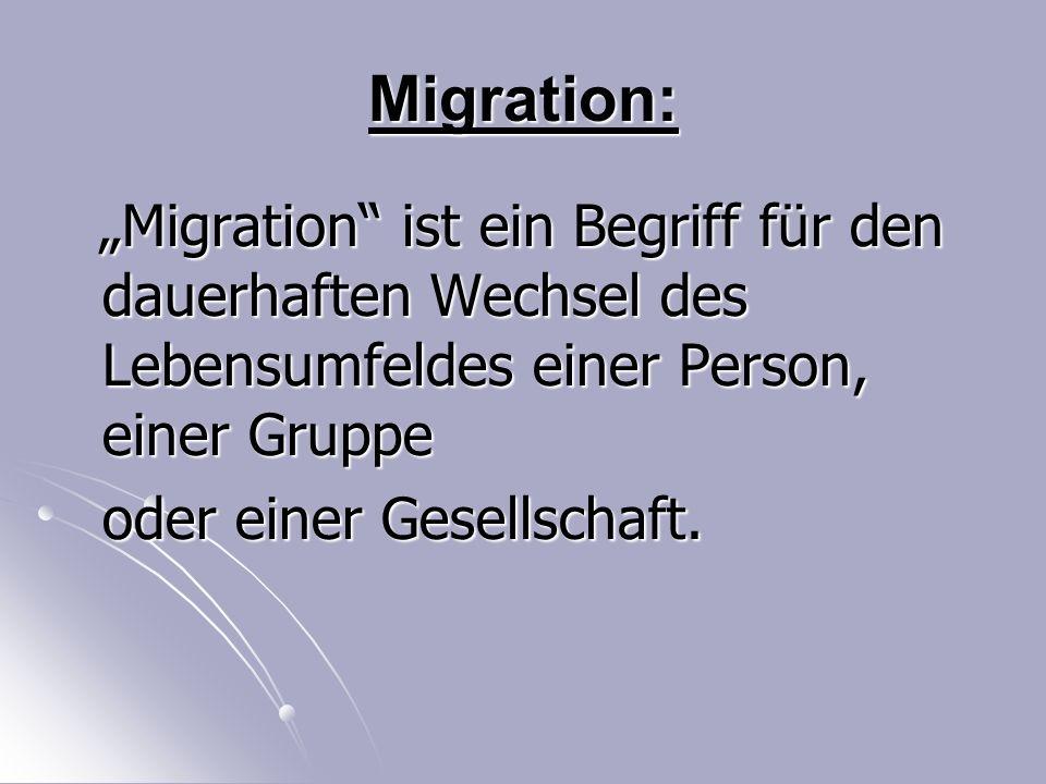 """Migration: """"Migration ist ein Begriff für den dauerhaften Wechsel des Lebensumfeldes einer Person, einer Gruppe """"Migration ist ein Begriff für den dauerhaften Wechsel des Lebensumfeldes einer Person, einer Gruppe oder einer Gesellschaft."""