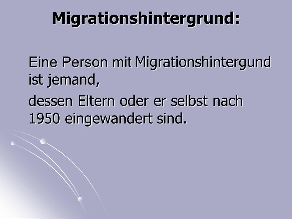 Migrationshintergrund: Eine Person mit Migrationshintergund ist jemand, dessen Eltern oder er selbst nach 1950 eingewandert sind.