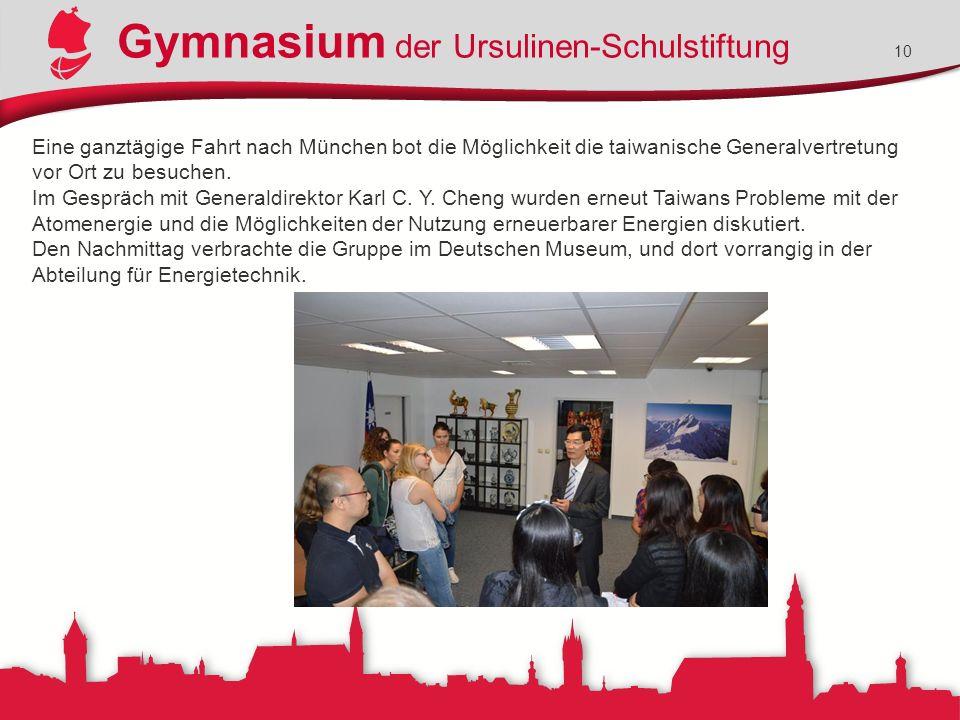 Gymnasium der Ursulinen-Schulstiftung 10 Eine ganztägige Fahrt nach München bot die Möglichkeit die taiwanische Generalvertretung vor Ort zu besuchen.