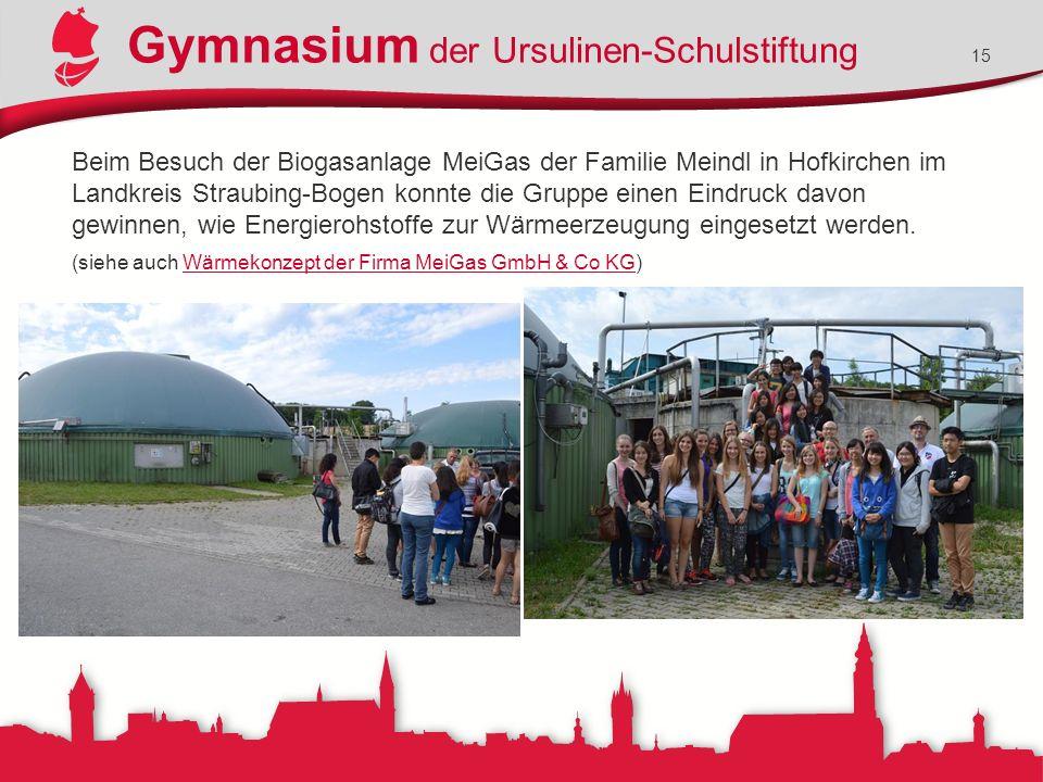 Gymnasium der Ursulinen-Schulstiftung 15 Beim Besuch der Biogasanlage MeiGas der Familie Meindl in Hofkirchen im Landkreis Straubing-Bogen konnte die Gruppe einen Eindruck davon gewinnen, wie Energierohstoffe zur Wärmeerzeugung eingesetzt werden.