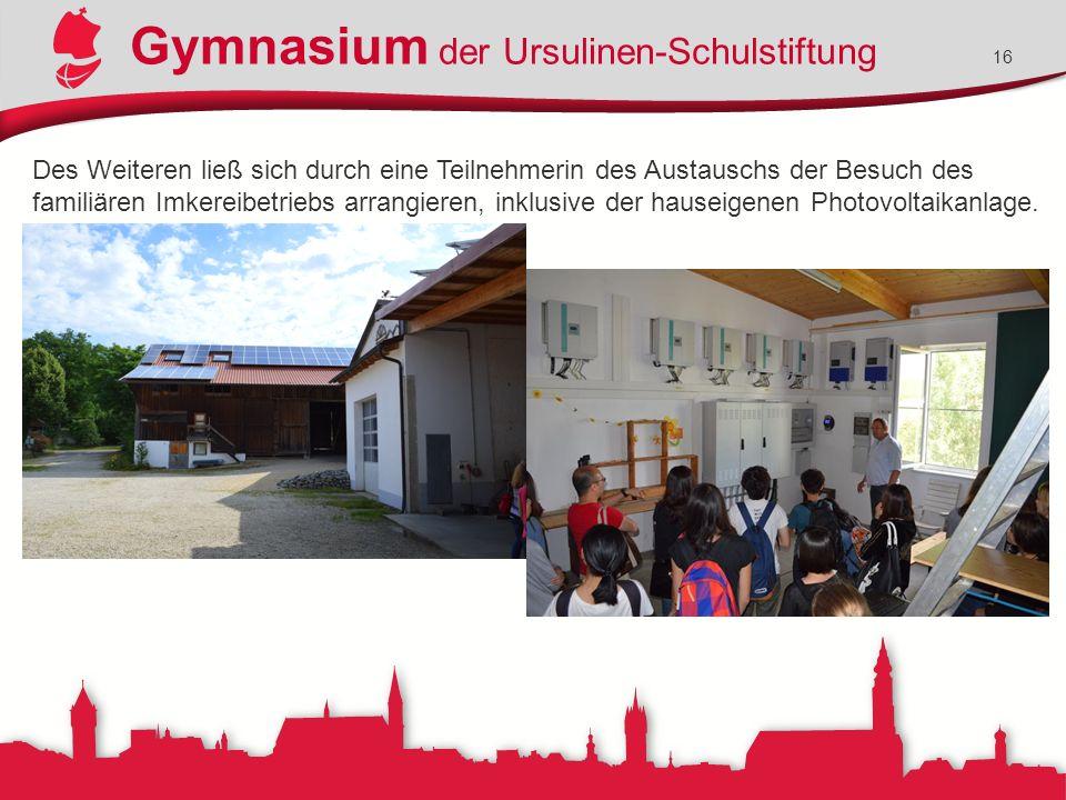 Gymnasium der Ursulinen-Schulstiftung 16 Des Weiteren ließ sich durch eine Teilnehmerin des Austauschs der Besuch des familiären Imkereibetriebs arrangieren, inklusive der hauseigenen Photovoltaikanlage.