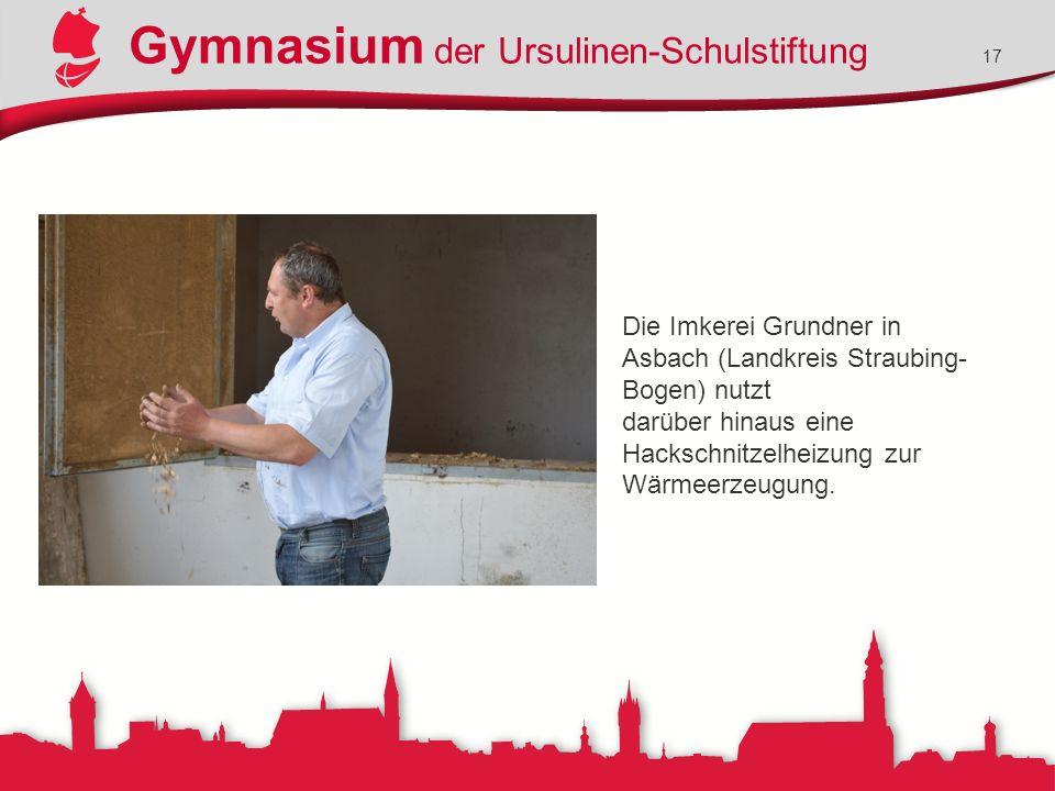 Gymnasium der Ursulinen-Schulstiftung 17 Die Imkerei Grundner in Asbach (Landkreis Straubing- Bogen) nutzt darüber hinaus eine Hackschnitzelheizung zur Wärmeerzeugung.