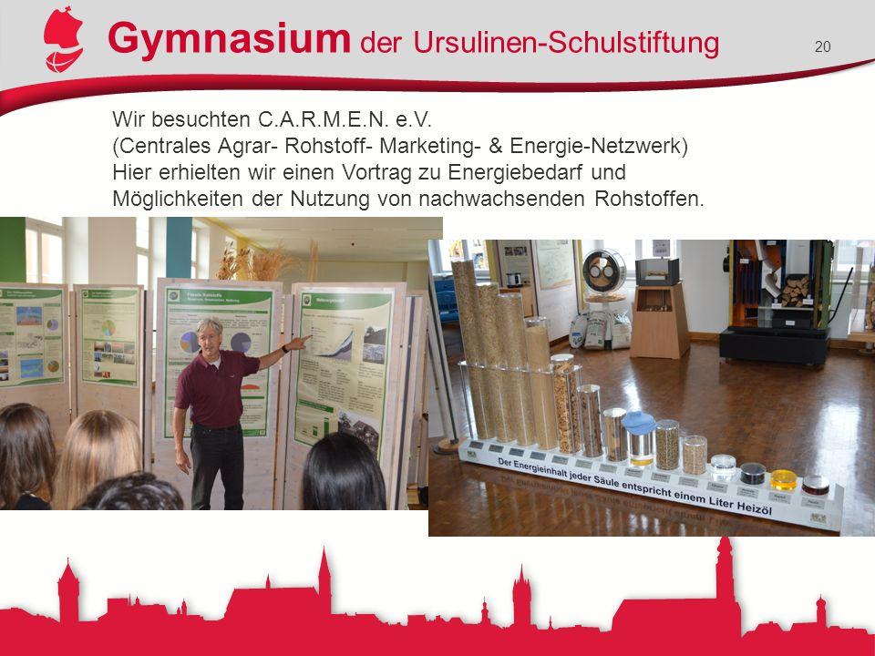 Gymnasium der Ursulinen-Schulstiftung 20 Wir besuchten C.A.R.M.E.N. e.V. (Centrales Agrar- Rohstoff- Marketing- & Energie-Netzwerk) Hier erhielten wir
