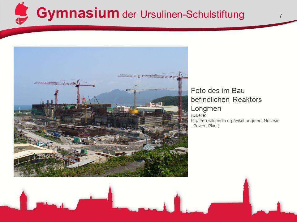 Gymnasium der Ursulinen-Schulstiftung 7 Foto des im Bau befindlichen Reaktors Longmen (Quelle: http://en.wikipedia.org/wiki/Lungmen_Nuclear _Power_Plant)