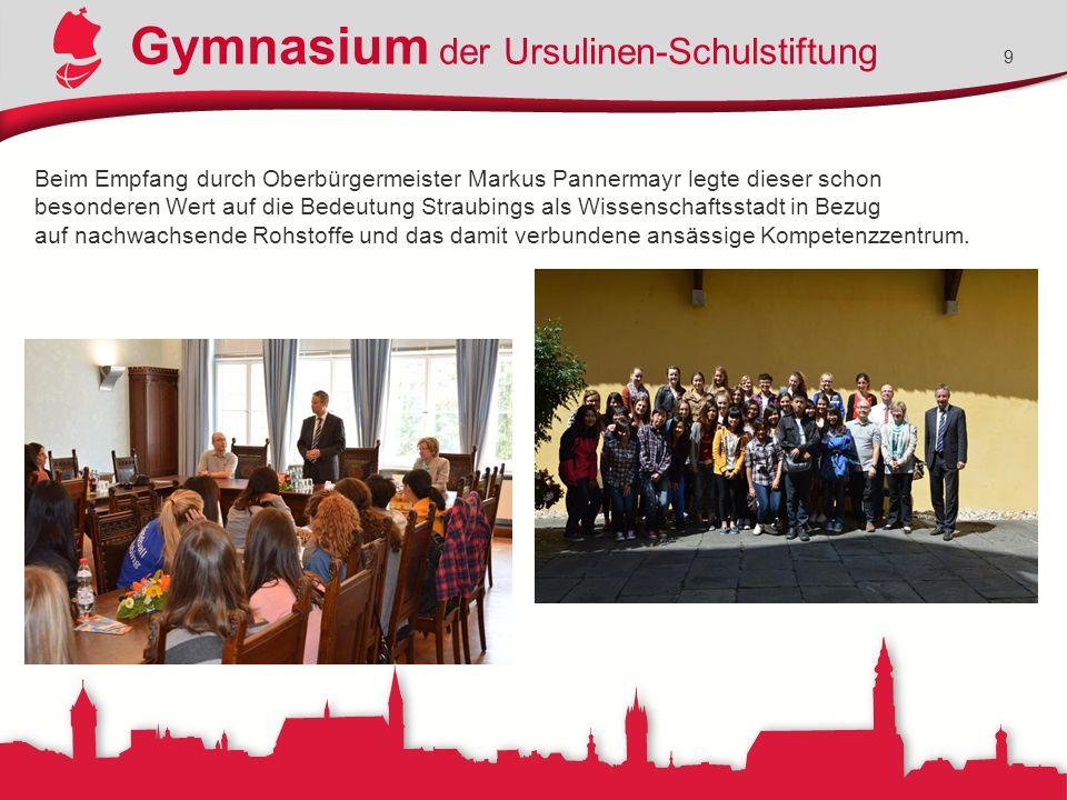 Gymnasium der Ursulinen-Schulstiftung 9 Beim Empfang durch Oberbürgermeister Markus Pannermayr legte dieser schon besonderen Wert auf die Bedeutung Straubings als Wissenschaftsstadt in Bezug auf nachwachsende Rohstoffe und das damit verbundene ansässige Kompetenzzentrum.