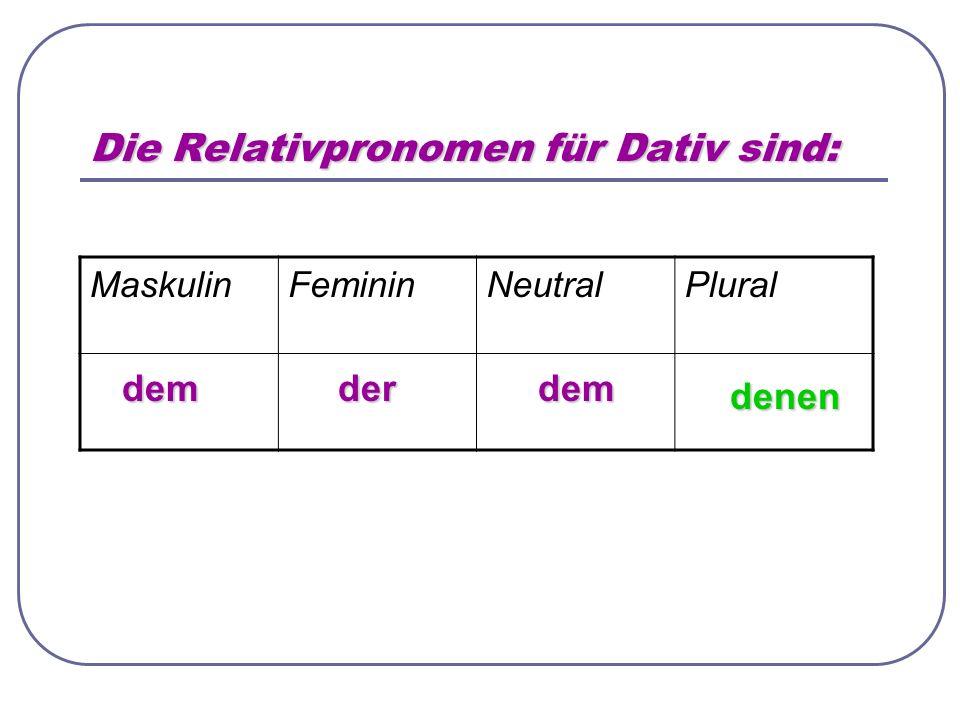 Die Relativpronomen für Dativ sind: MaskulinFemininNeutralPlural demderdem denen