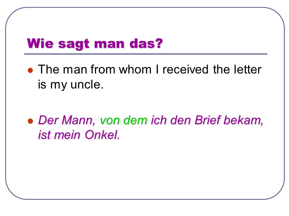 Wie sagt man das. The man from whom I received the letter is my uncle.
