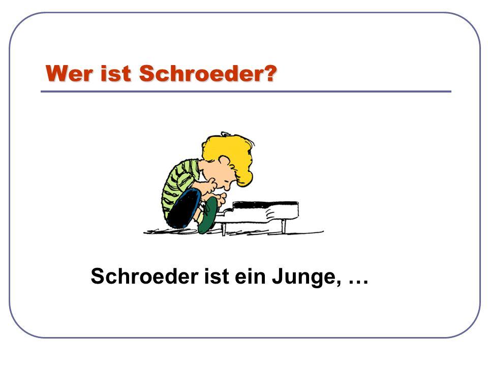 Wer ist Schroeder? Schroeder ist ein Junge, …