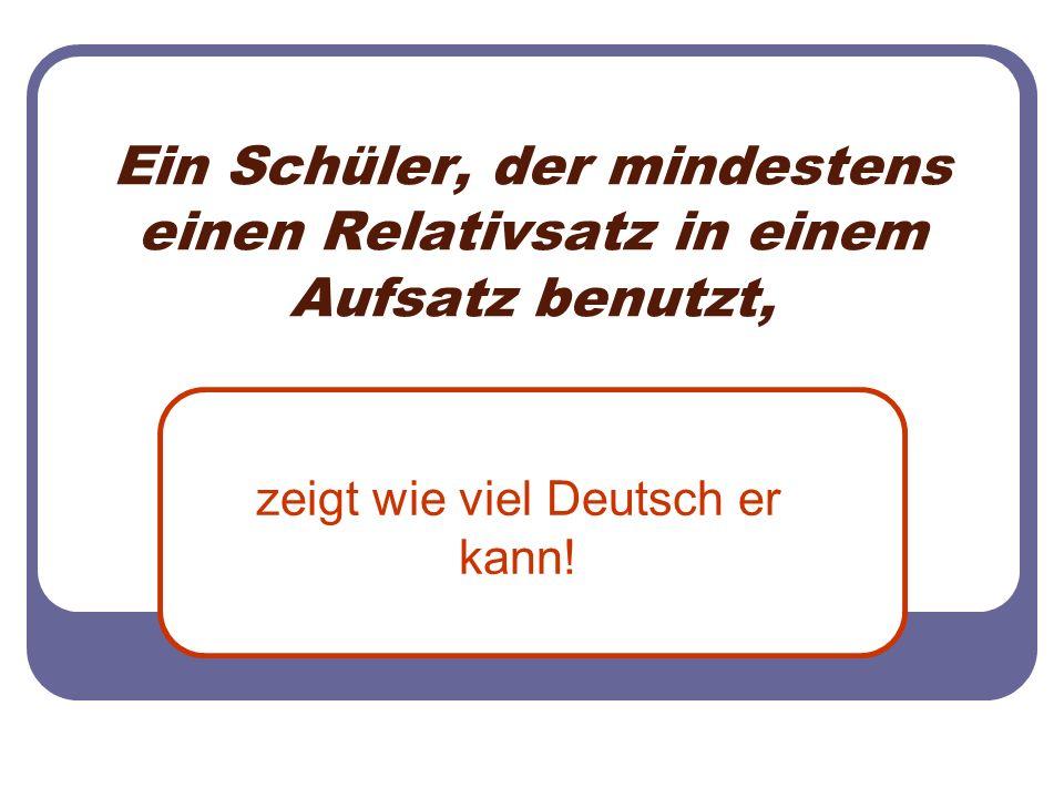 Ein Schüler, der mindestens einen Relativsatz in einem Aufsatz benutzt, zeigt wie viel Deutsch er kann!