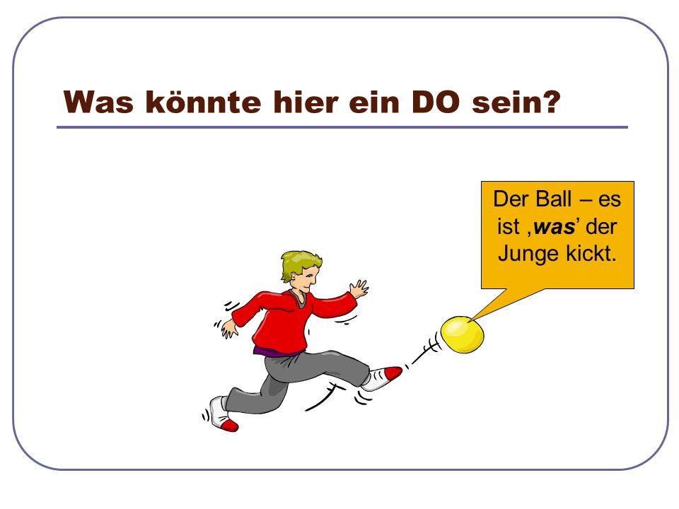 Was könnte hier ein DO sein? Der Ball – es ist,was' der Junge kickt.