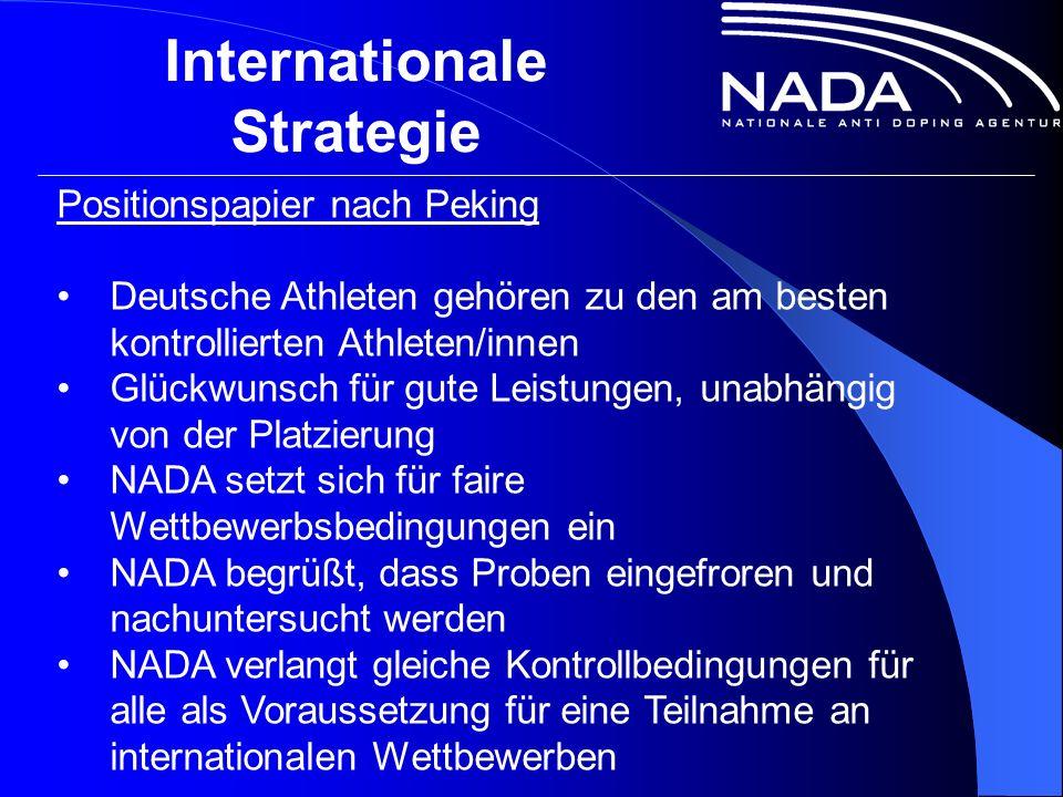 Internationale Strategie Positionspapier nach Peking Deutsche Athleten gehören zu den am besten kontrollierten Athleten/innen Glückwunsch für gute Leistungen, unabhängig von der Platzierung NADA setzt sich für faire Wettbewerbsbedingungen ein NADA begrüßt, dass Proben eingefroren und nachuntersucht werden NADA verlangt gleiche Kontrollbedingungen für alle als Voraussetzung für eine Teilnahme an internationalen Wettbewerben