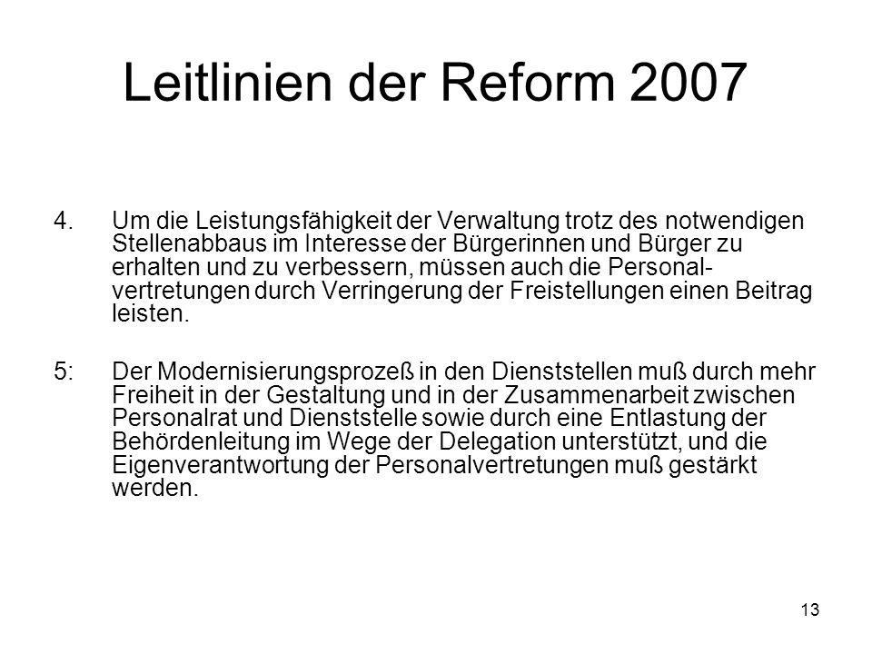 13 Leitlinien der Reform 2007 4.Um die Leistungsfähigkeit der Verwaltung trotz des notwendigen Stellenabbaus im Interesse der Bürgerinnen und Bürger zu erhalten und zu verbessern, müssen auch die Personal- vertretungen durch Verringerung der Freistellungen einen Beitrag leisten.