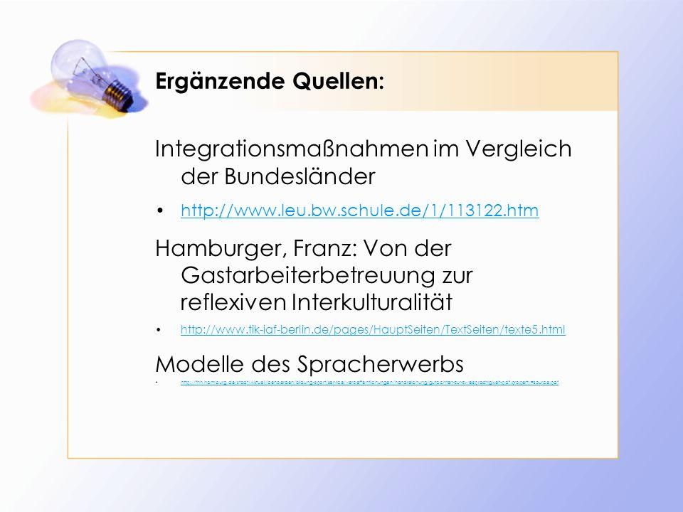 Ergänzende Quellen: Integrationsmaßnahmen im Vergleich der Bundesländer http://www.leu.bw.schule.de/1/113122.htm Hamburger, Franz: Von der Gastarbeiterbetreuung zur reflexiven Interkulturalität http://www.tik-iaf-berlin.de/pages/HauptSeiten/TextSeiten/texte5.html Modelle des Spracherwerbs http://fhh.hamburg.de/stadt/Aktuell/behoerden/bildung-sport/service/veroeffentlichungen/handreichung/gutachten-zur-zweisprachigkeit-pdf,property=source.pdf
