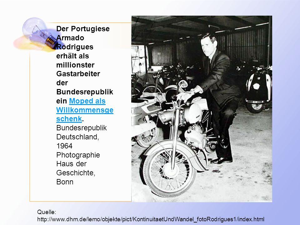 Quelle: http://www.dhm.de/lemo/objekte/pict/KontinuitaetUndWandel_fotoRodrigues1/index.html Der Portugiese Armado Rodrigues erhält als millionster Gastarbeiter der Bundesrepublik ein Moped als Willkommensge schenk.