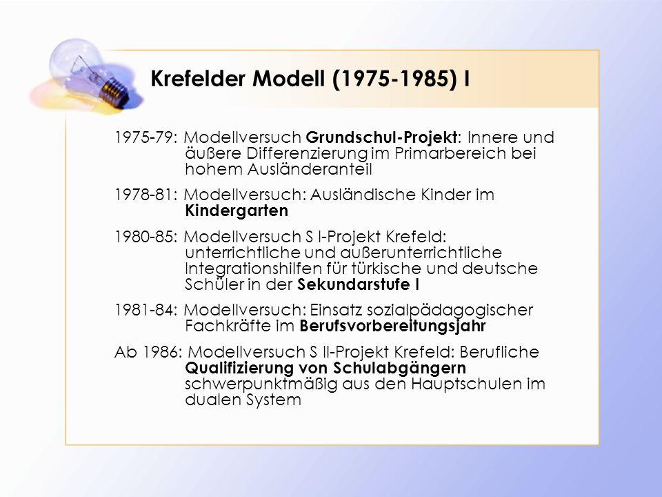 Krefelder Modell (1975-1985) I 1975-79: Modellversuch Grundschul-Projekt : Innere und äußere Differenzierung im Primarbereich bei hohem Ausländeranteil 1978-81: Modellversuch: Ausländische Kinder im Kindergarten 1980-85: Modellversuch S I-Projekt Krefeld: unterrichtliche und außerunterrichtliche Integrationshilfen für türkische und deutsche Schüler in der Sekundarstufe I 1981-84: Modellversuch: Einsatz sozialpädagogischer Fachkräfte im Berufsvorbereitungsjahr Ab 1986: Modellversuch S II-Projekt Krefeld: Berufliche Qualifizierung von Schulabgängern schwerpunktmäßig aus den Hauptschulen im dualen System