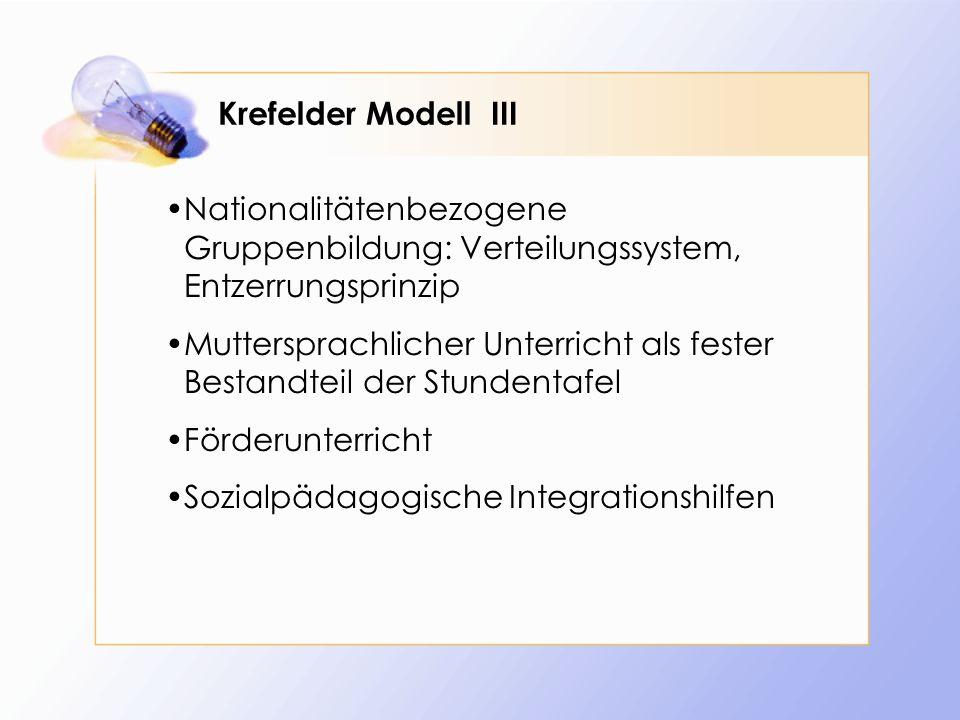 Krefelder Modell III Nationalitätenbezogene Gruppenbildung: Verteilungssystem, Entzerrungsprinzip Muttersprachlicher Unterricht als fester Bestandteil der Stundentafel Förderunterricht Sozialpädagogische Integrationshilfen