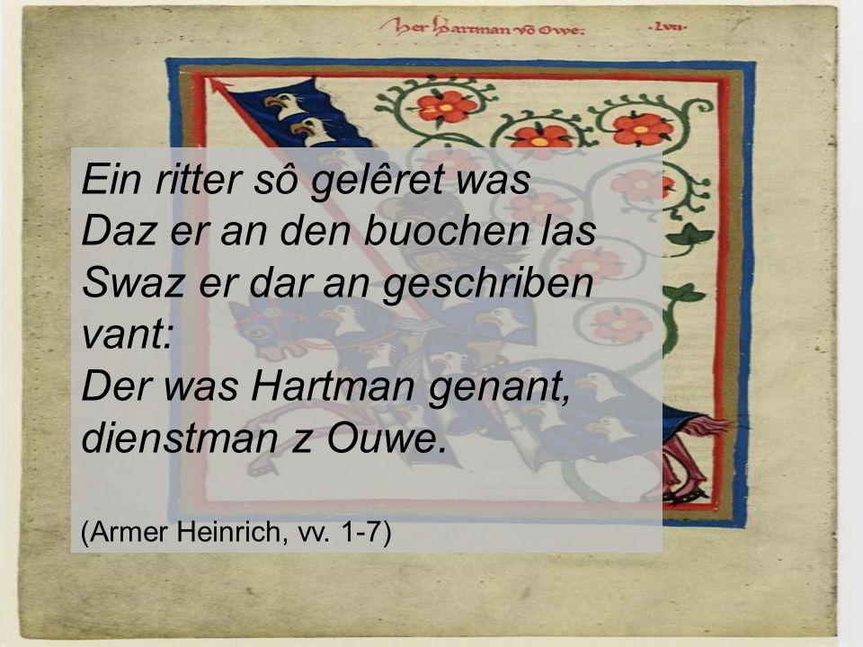 Ein ritter sô gelêret was Daz er an den buochen las Swaz er dar an geschriben vant: Der was Hartman genant, dienstman z Ouwe.