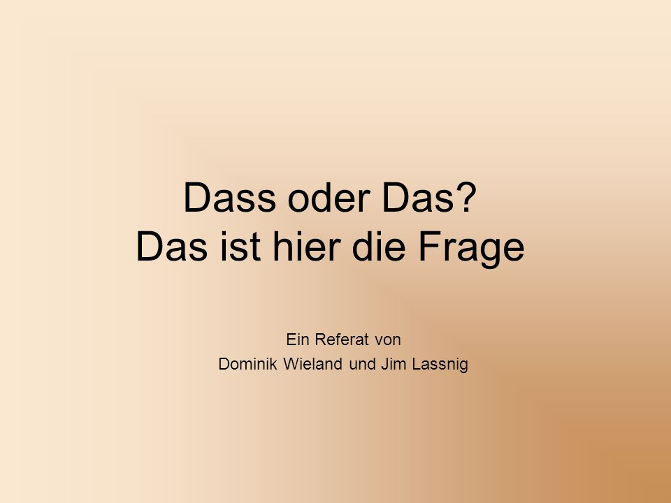 Dass oder Das? Das ist hier die Frage Ein Referat von Dominik Wieland und Jim Lassnig