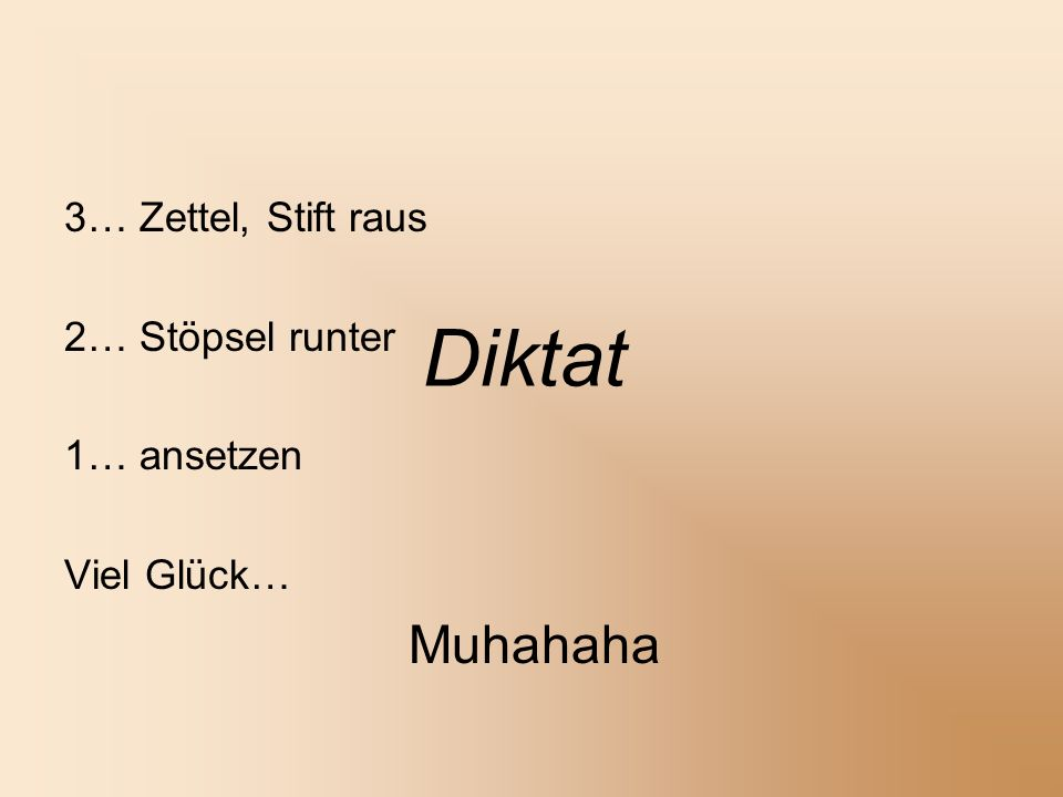 Diktat 3… Zettel, Stift raus 2… Stöpsel runter 1… ansetzen Viel Glück… Muhahaha