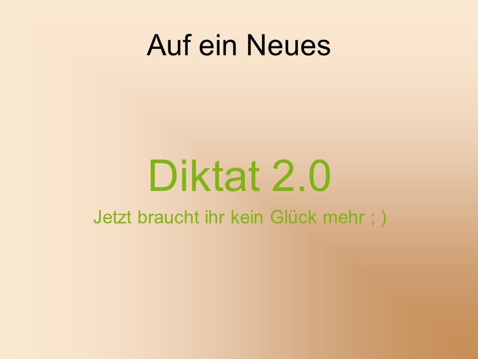 Auf ein Neues Diktat 2.0 Jetzt braucht ihr kein Glück mehr ; )