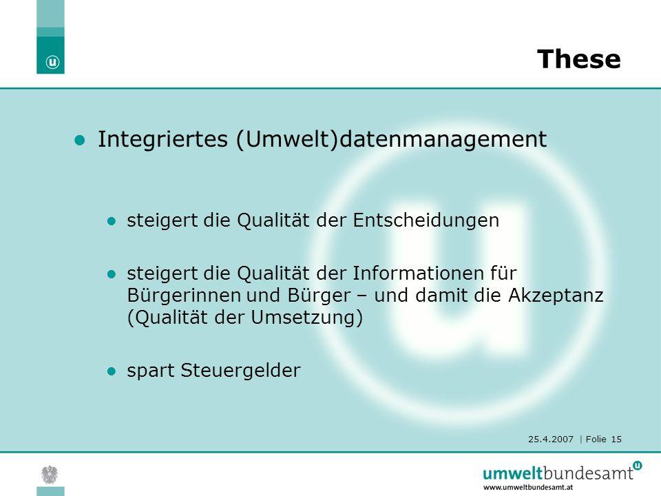 25.4.2007 | Folie 15 These Integriertes (Umwelt)datenmanagement steigert die Qualität der Entscheidungen steigert die Qualität der Informationen für B