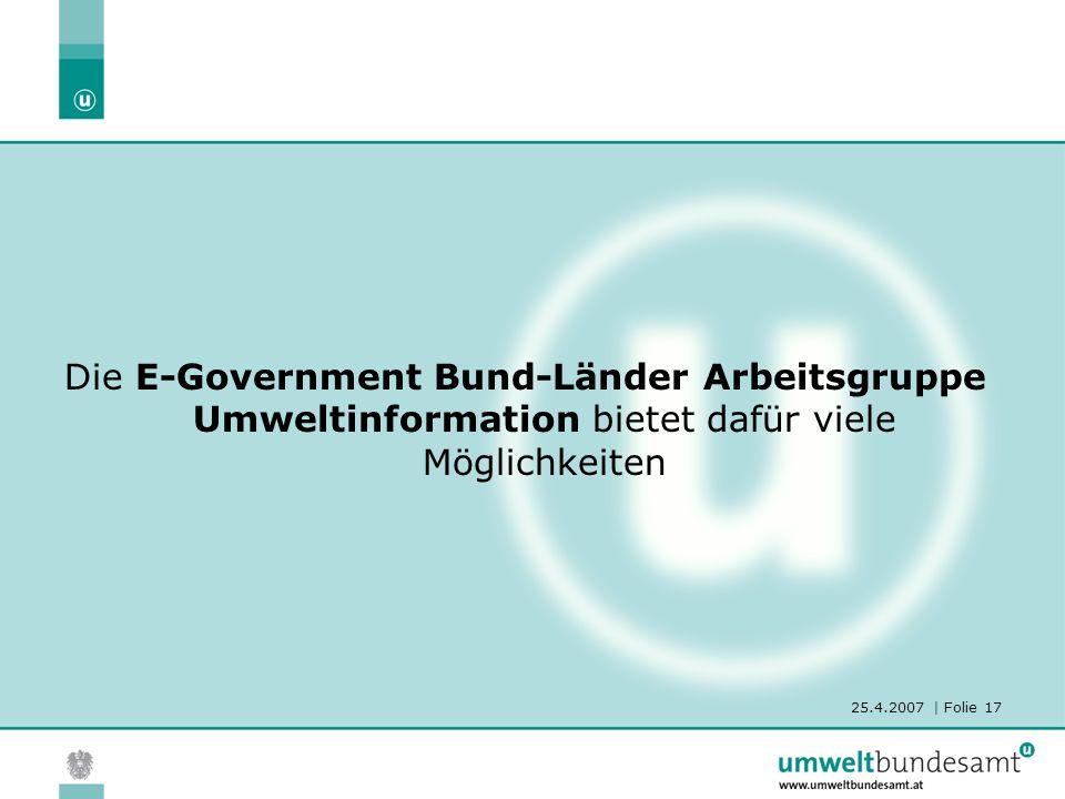 25.4.2007 | Folie 17 Die E-Government Bund-Länder Arbeitsgruppe Umweltinformation bietet dafür viele Möglichkeiten