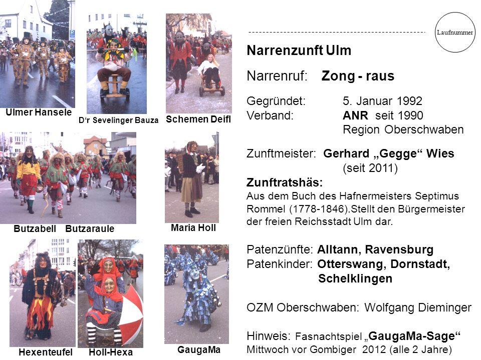 "Laufnummer Narrenzunft Ulm Narrenruf: Zong - raus Gegründet: 5. Januar 1992 Verband: ANR seit 1990 Region Oberschwaben Zunftmeister: Gerhard ""Gegge"" W"