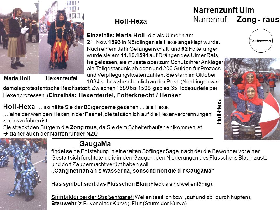 Narrenzunft Ulm Narrenruf: Zong - raus Holl-Hexa Einzelhäs: Maria Holl, die als Ulmerin am 21. Nov. 1593 in Nördlingen als Hexe angeklagt wurde. Nach
