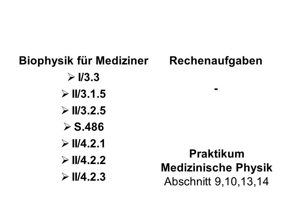 Biophysik für Mediziner  I/3.3  II/3.1.5  II/3.2.5  S.486  II/4.2.1  II/4.2.2  II/4.2.3 Rechenaufgaben - Praktikum Medizinische Physik Abschnitt 9,10,13,14