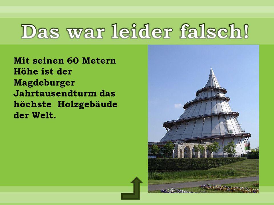 Mit seinen 60 Metern Höhe ist der Magdeburger Jahrtausendturm das höchste Holzgebäude der Welt.