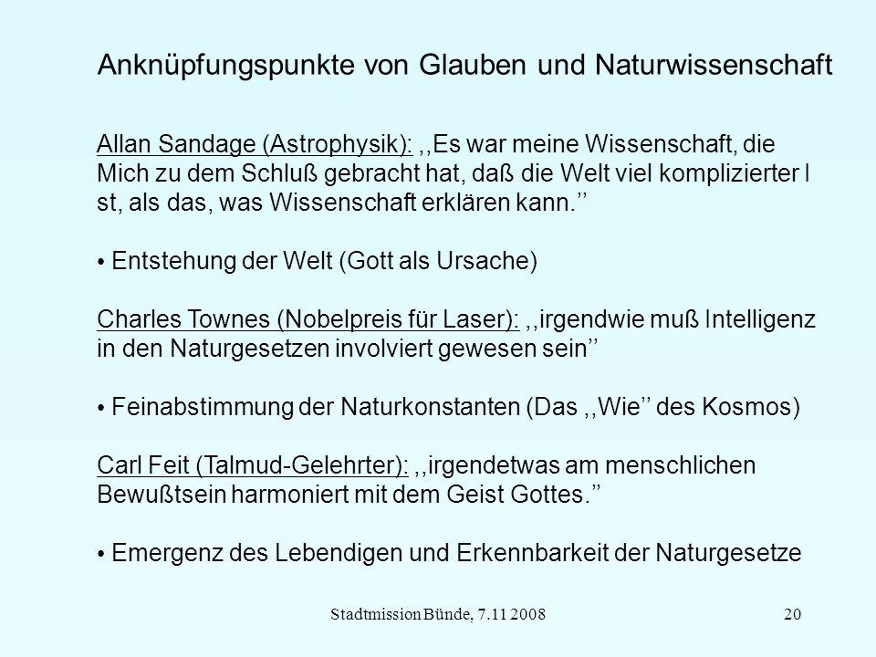 Stadtmission Bünde, 7.11 200820 Anknüpfungspunkte von Glauben und Naturwissenschaft Allan Sandage (Astrophysik):,,Es war meine Wissenschaft, die Mich zu dem Schluß gebracht hat, daß die Welt viel komplizierter I st, als das, was Wissenschaft erklären kann.'' Entstehung der Welt (Gott als Ursache) Charles Townes (Nobelpreis für Laser):,,irgendwie muß Intelligenz in den Naturgesetzen involviert gewesen sein'' Feinabstimmung der Naturkonstanten (Das,,Wie'' des Kosmos) Carl Feit (Talmud-Gelehrter):,,irgendetwas am menschlichen Bewußtsein harmoniert mit dem Geist Gottes.'' Emergenz des Lebendigen und Erkennbarkeit der Naturgesetze