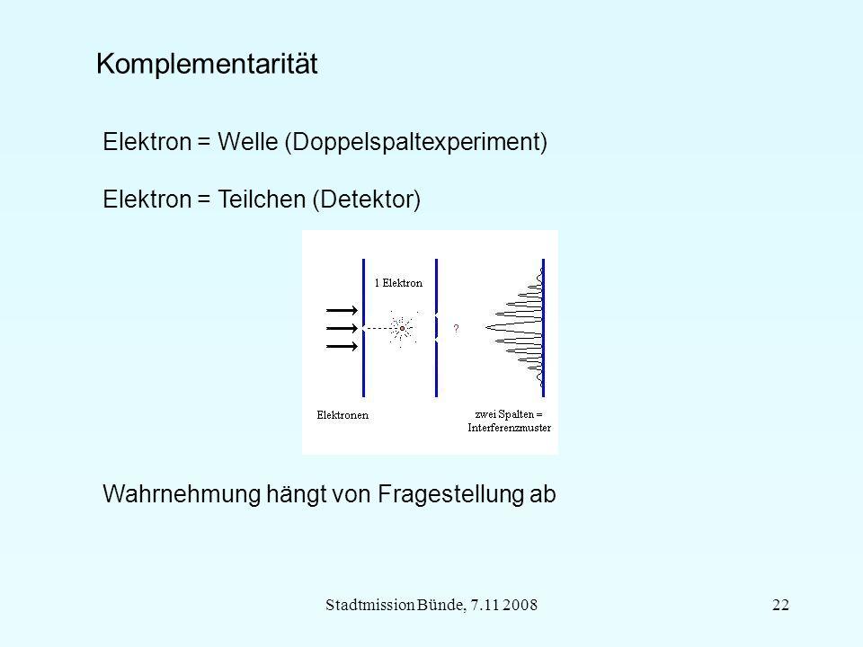Stadtmission Bünde, 7.11 200822 Komplementarität Wahrnehmung hängt von Fragestellung ab Elektron = Welle (Doppelspaltexperiment) Elektron = Teilchen (Detektor)