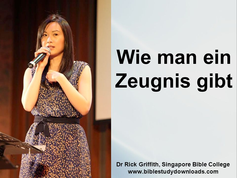 Wie man ein Zeugnis gibt Dr Rick Griffith, Singapore Bible College www.biblestudydownloads.com
